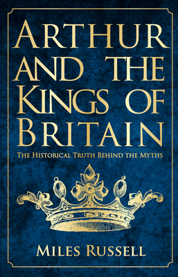 Arthur and the Kings of Britain: The Historical Truth Behind the Myths - Russell, Miles, Dr.