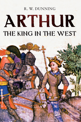 Arthur: The King in the West - Dunning, R. W.