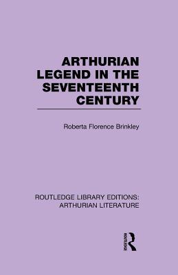 Arthurian Legend in the Seventeenth Century - Brinkley, Roberta Florence