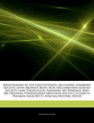 Articles on Abolitionism in the United States, Including: Harmony Society, John Brown's Body, New England Anti-Slavery Society, Lane Theological Seminary, My Bondage and My Freedom, Pennsylvania Abolition Society - Hephaestus Books, and Books, Hephaestus