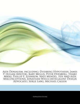 Articles on AIDS Denialism, Including: Duesberg Hypothesis, James P. Hogan (Writer), Kary Mullis, Peter Duesberg, Thabo Mbeki, Phillip E. Johnson, Nate Mendel, HIV and AIDS Misconceptions, Jonathan Wells (Intelligent Design Advocate) - Hephaestus Books, and Books, Hephaestus
