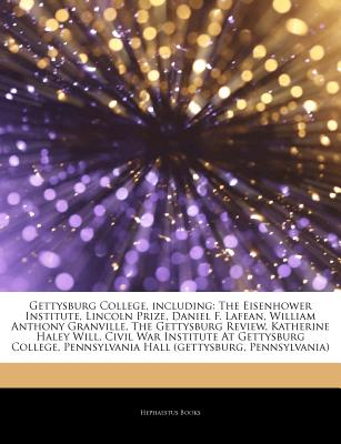 Articles on Gettysburg College, Including: The Eisenhower Institute, Lincoln Prize, Daniel F. Lafean, William Anthony Granville, the Gettysburg Review, Katherine Haley Will, Civil War Institute at Gettysburg College - Hephaestus Books, and Books, Hephaestus