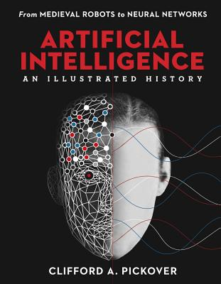 Artificial Intelligence: An Illustrated History: From Medieval Robots to Neural Networks - Pickover, Clifford a