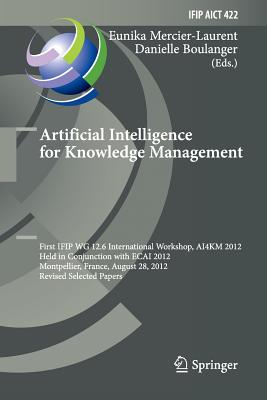 Artificial Intelligence for Knowledge Management: First Ifip Wg 12.6 International Workshop, Ai4km 2012, Montpellier, France, August 28, 2012, Revised Selected Papers - Mercier-Laurent, Eunika (Editor)