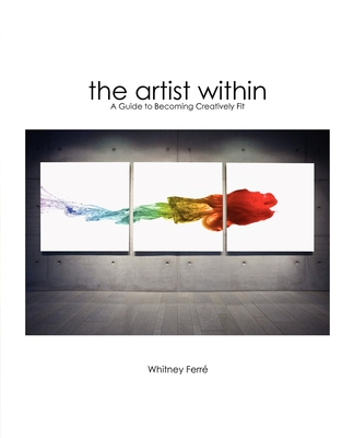 Artist Within: A Guide to Becoming Creatively Fit - Ferre, Whitney
