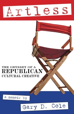 Artless: The Odyssey of a Republican Cultural Creative - Cole, Gary D