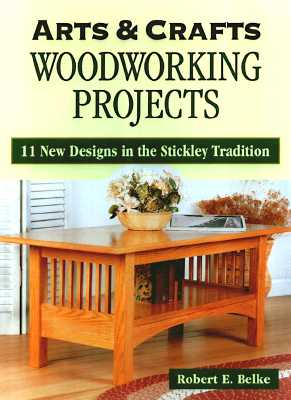 Arts & Crafts Woodworking Projects: 11 New Designs in the Stickley Tradition - Belke, Robert E