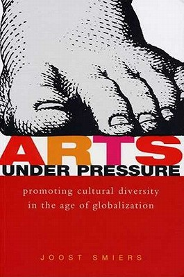 Arts Under Pressure: Protecting Cultural Diversity in the Age of Globalisation - Smiers, Joost