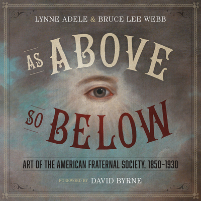 As Above, So Below: Art of the American Fraternal Society, 1850-1930 - Adele, Lynne, and Webb, Bruce Lee, and Byrne, David (Foreword by)