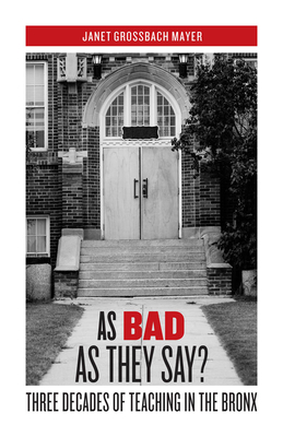 As Bad as They Say?: Three Decades of Teaching in the Bronx - Mayer, Janet Grossbach