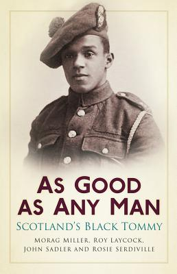 As Good as Any Man: Scotland's Black Tommy - Sadler, John, and Laycock, Joseph, and Serdiville, Rose