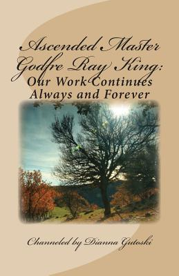 Ascended Master Godfre Ray King: Our Work Continues - Gutoski, Dianna, and King, Godfre Ray