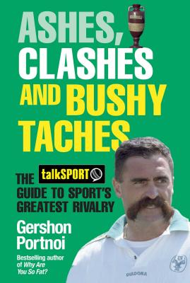 Ashes, Clashes and Bushy Taches: The talkSPORT Guide to Sport's Greatest Rivalry - Portnoi, Gershon