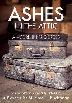Ashes in the Attic: A Work in Progress - Buchanan, Evangelist Mildred L Evange