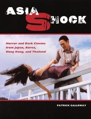 Asia Shock: Horror and Dark Cinema from Japan, Korea, Hong Kong, and Thailand - Galloway, Patrick