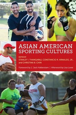 Asian American Sporting Cultures - Thangaraj, Stanley I (Editor), and Arnaldo, Constancio (Editor), and Chin, Christina B (Editor)