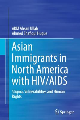 Asian Immigrants in North America with HIV/AIDS: Stigma, Vulnerabilities and Human Rights - Ullah, Akm Ahsan