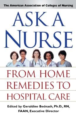 Ask a Nurse: From Home Remedies to Hospital Care - American Association of Colleges of Nursing, and Bednash, Geraldine, PH.D., R.N.
