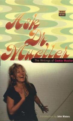 Ask Dr. Mueller: The Writings of Cookie Mueller - Mueller, Cookie, and Waters, John K (Introduction by)