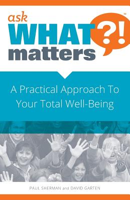 Ask What Matters?!: A Practical Approach to Your Total Well-Being - Sherman, Paul, and Garten, David