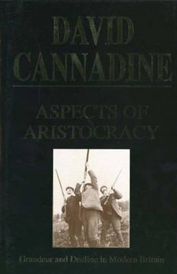 Aspects of Aristocracy: Grandeur and Decline in Modern Britain - Cannadine, David