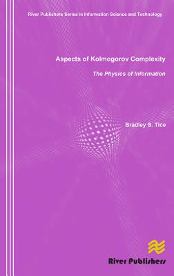 Aspects of Kolmogorov Complexity the Physics of Information - Tice, Bradley S.