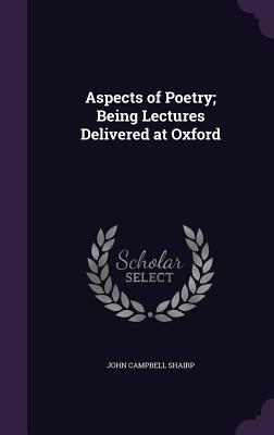 Aspects of Poetry; Being Lectures Delivered at Oxford - Shairp, John Campbell