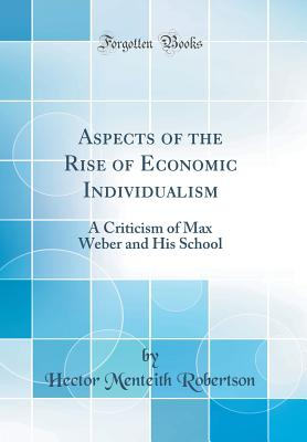 Aspects of the Rise of Economic Individualism: A Criticism of Max Weber and His School (Classic Reprint) - Robertson, Hector Menteith