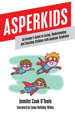 Asperkids: An Insider's Guide to Loving, Understanding and Teaching Children with Asperger Syndrome - Cook O'Toole, Jennifer, and O'Toole, Jennifer Cook, and Holliday Willey, Liane (Foreword by)