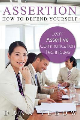 Assertion: How to Defend Yourself Learning How to Learn Assertive Communication Techniques - Tebow, Dana