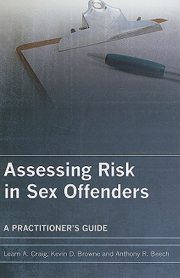 Assessing Risk in Sex Offenders: A Practitioner's Guide - Craig, Leam A, Dr., and Browne, Kevin D, and Beech, Anthony R, Dr.