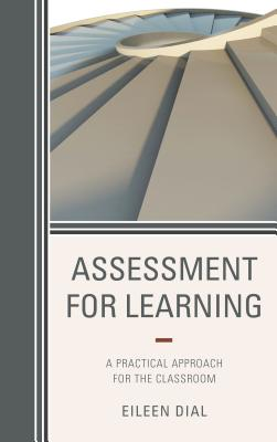 Assessment for Learning: A Practical Approach for the Classroom - Dial, Eileen
