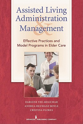 Assisted Living Administration and Management: Effective Practices and Model Programs in Elder Care - Yee-Melichar, Darlene, Edd, and Renwanz Boyle, Andrea, PhD, RN, and Flores, Cristina, PhD, RN
