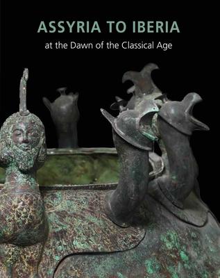 Assyria to Iberia: at the Dawn of the Classical Age - Aruz, Joan, and Rakic, Yelena, and Graff, Sarah