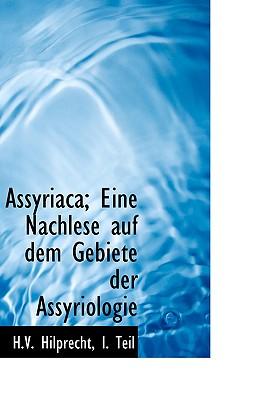 Assyriaca; Eine Nachlese Auf Dem Gebiete Der Assyriologie - Hilprecht, I Teil H V