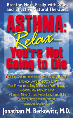 Asthma: Relax, You're Not Going to Die: Breathe More Easily with Safe and Effective Natural Therapies - Berkowitz, Jonathan M, M.D.