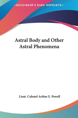 Astral Body and Other Astral Phenomena - Powell, Lieut Colonel Arthur E