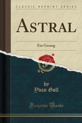 Astral: Ein Gesang (Classic Reprint) - Goll, Yvan
