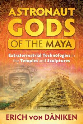 Astronaut Gods of the Maya: Extraterrestrial Technologies in the Temples and Sculptures - Von Daniken, Erich