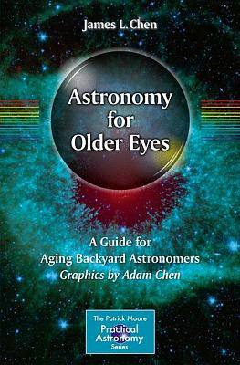 Astronomy for Older Eyes: A Guide for Aging Backyard Astronomers - Chen, James L