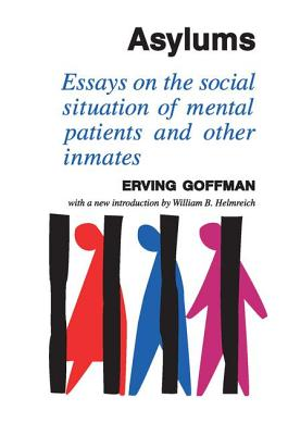 Asylums: Essays on the Social Situation of Mental Patients and Other Inmates - Goffman, Erving