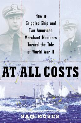 At All Costs: How a Crippled Ship and Two American Merchant Mariners Turned the Tide of World War II - Moses, Sam