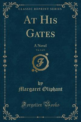 At His Gates, Vol. 1 of 3: A Novel (Classic Reprint) - Oliphant, Margaret