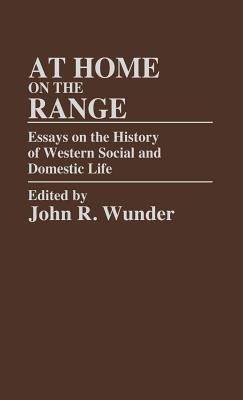 At Home on the Range: Essays on the History of Western Social and Domestic Life - Wunder, J