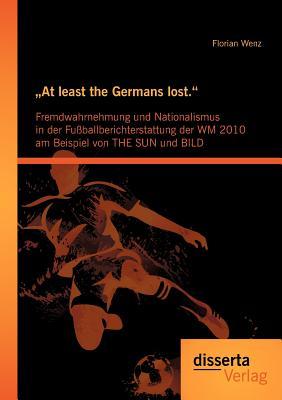 """At Least the Germans Lost."""": Fremdwahrnehmung Und Nationalismus in Der Fu Ballberichterstattung Der Wm 2010 Am Beispiel Von the Sun Und Bild - Wenz, Florian"""