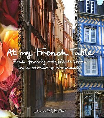 At My French Table: Food, Family and Joie De Vivre in a Corner of Normandy - Webster, Jane