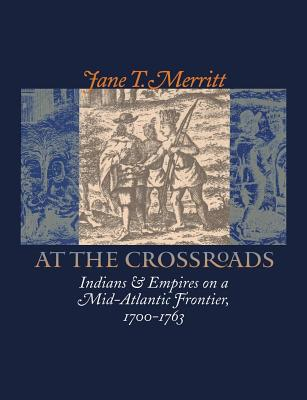 At the Crossroads: Indians and Empires on a Mid-Atlantic Frontier, 1700-1763 - Merritt, Jane T