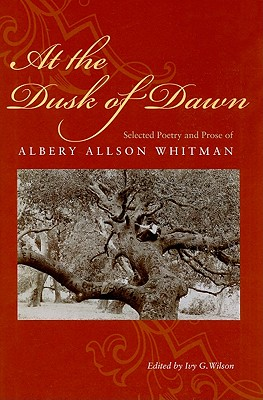At the Dusk of Dawn: Selected Poetry and Prose of Albery Allson Whitman - Whitman, Albery Allson