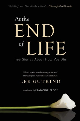 At the End of Life: True Stories about How We Die - Gutkind, Lee (Editor), and Prose, Francine (Introduction by)