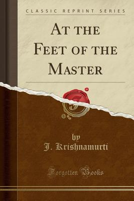 At the Feet of the Master (Classic Reprint) - Krishnamurti, J
